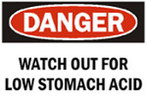 Danger Watch out for low Stomach Acid