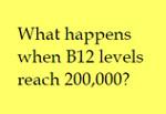 what happens when B12 levels reach 200,000 150