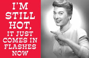 Humorous Graphic - Smiling Woman - Text: I'm still hot, it just comes in flashes now